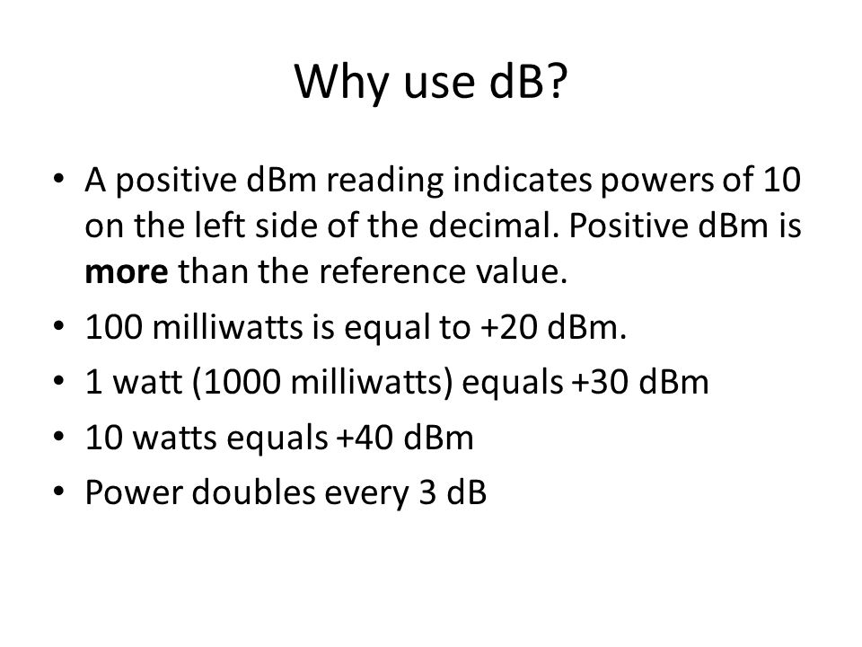 Why use dB? A positive dBm reading indicates powers of 10 on the left side of the decimal. Positive dBm is more than the reference value. 100 milliwat