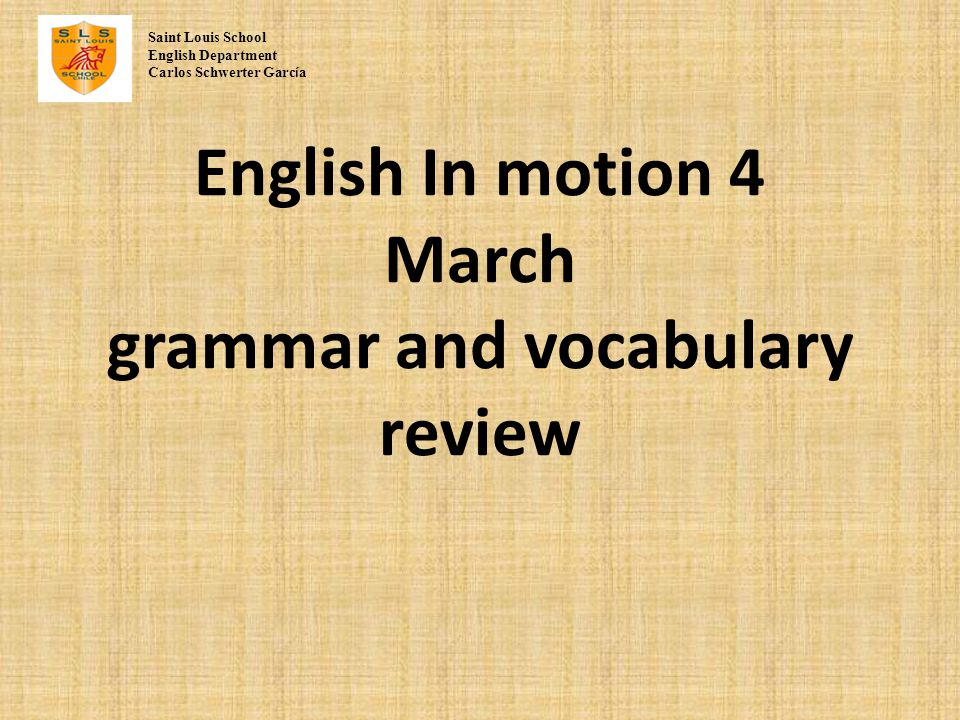 English In motion 4 March grammar and vocabulary review Saint Louis School English Department Carlos Schwerter Garc í a