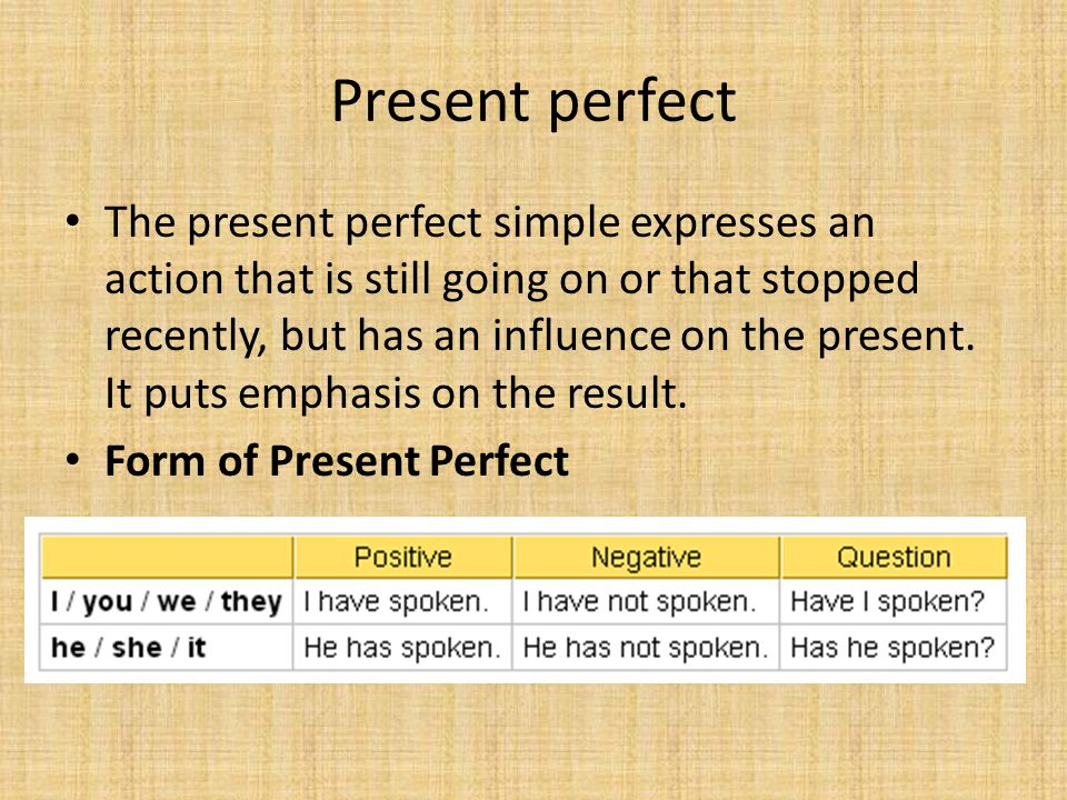 Present perfect The present perfect simple expresses an action that is still going on or that stopped recently, but has an influence on the present.