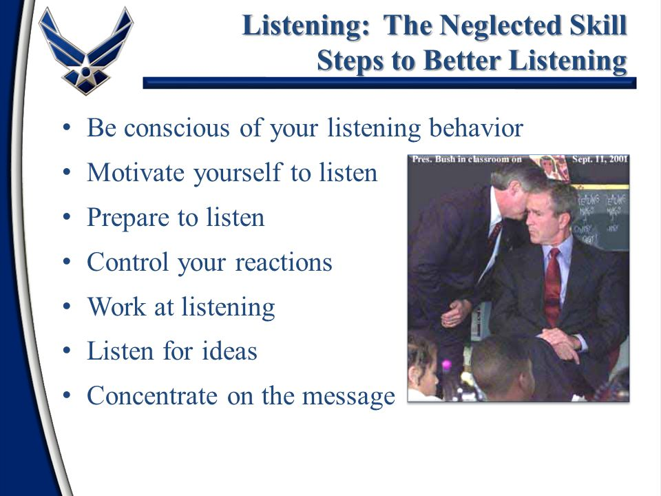 Be conscious of your listening behavior Motivate yourself to listen Prepare to listen Control your reactions Work at listening Listen for ideas Concen
