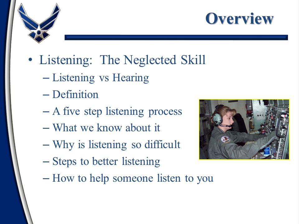 Overview – Listening vs Hearing – Definition – A five step listening process – What we know about it – Why is listening so difficult – Steps to better