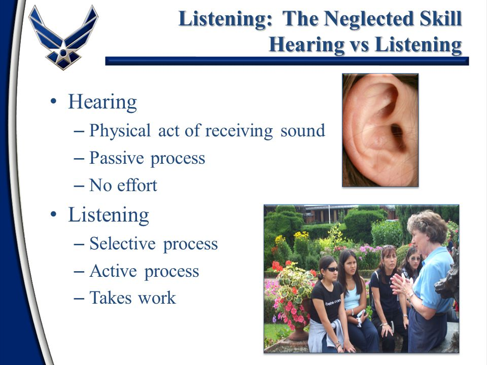 Hearing – Physical act of receiving sound – Passive process – No effort Listening – Selective process – Active process – Takes work Listening: The Neg