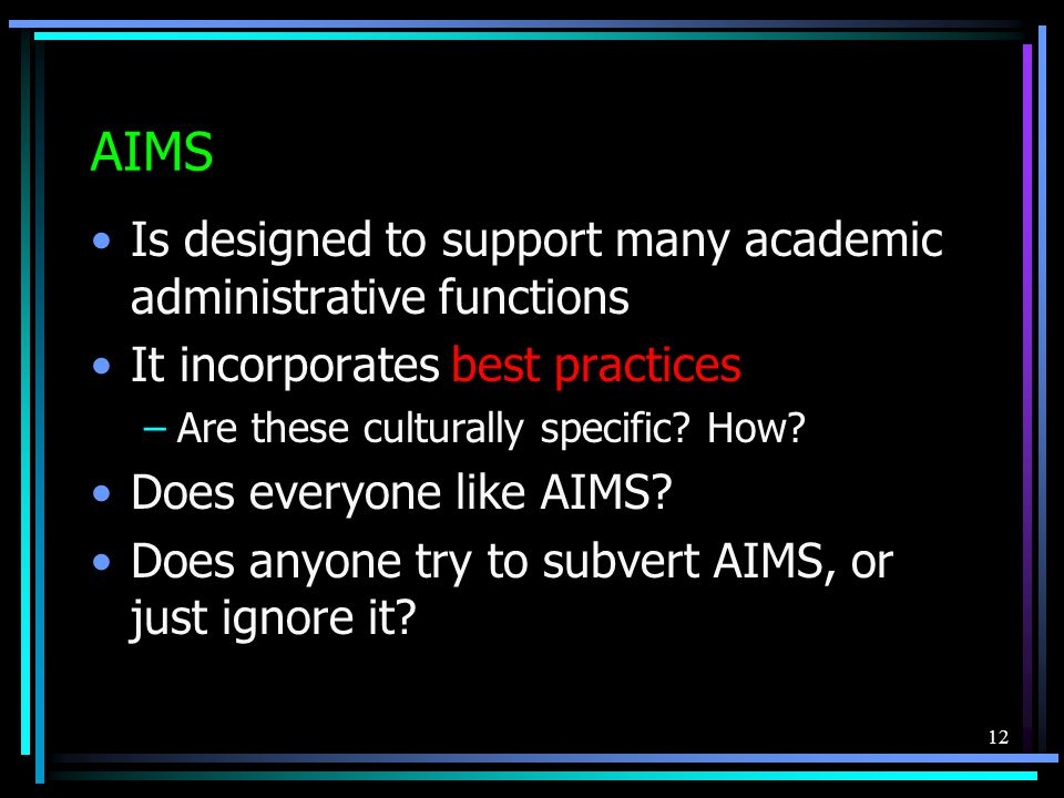 12 AIMS Is designed to support many academic administrative functions It incorporates best practices –Are these culturally specific.