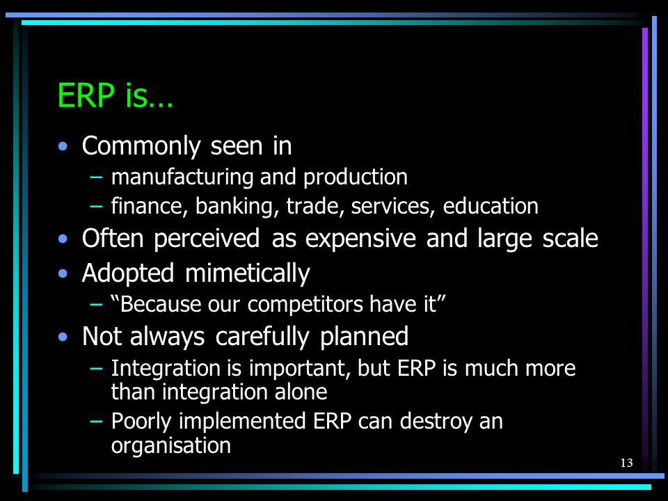 13 ERP is… Commonly seen in –manufacturing and production –finance, banking, trade, services, education Often perceived as expensive and large scale Adopted mimetically – Because our competitors have it Not always carefully planned –Integration is important, but ERP is much more than integration alone –Poorly implemented ERP can destroy an organisation