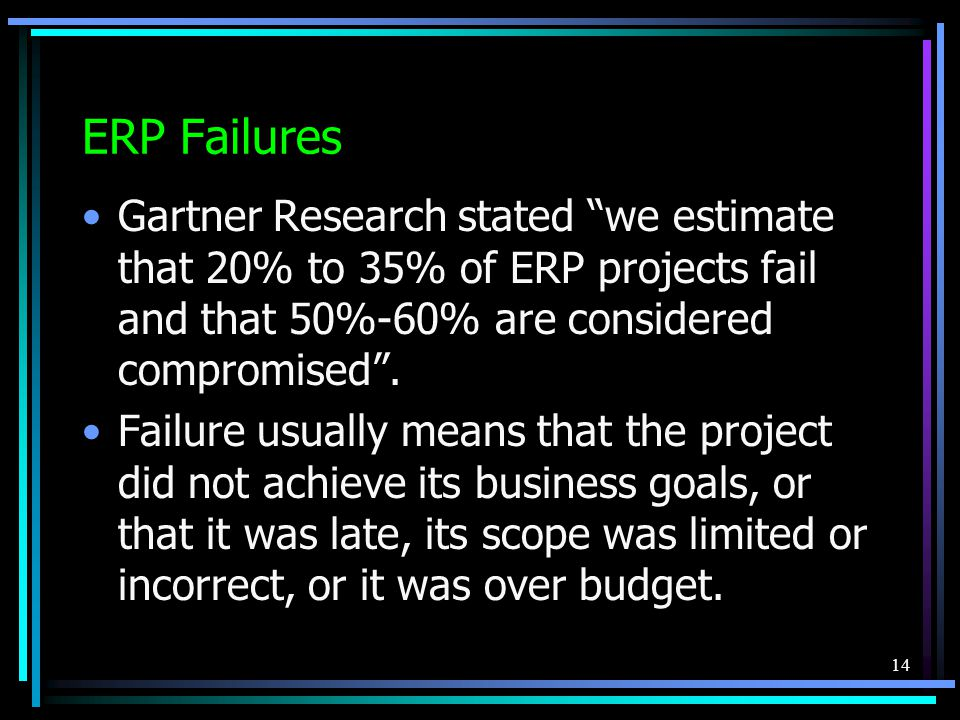 14 ERP Failures Gartner Research stated we estimate that 20% to 35% of ERP projects fail and that 50%-60% are considered compromised .