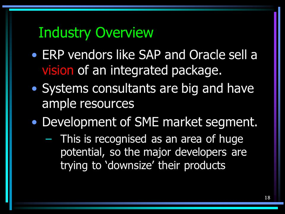 18 Industry Overview ERP vendors like SAP and Oracle sell a vision of an integrated package.