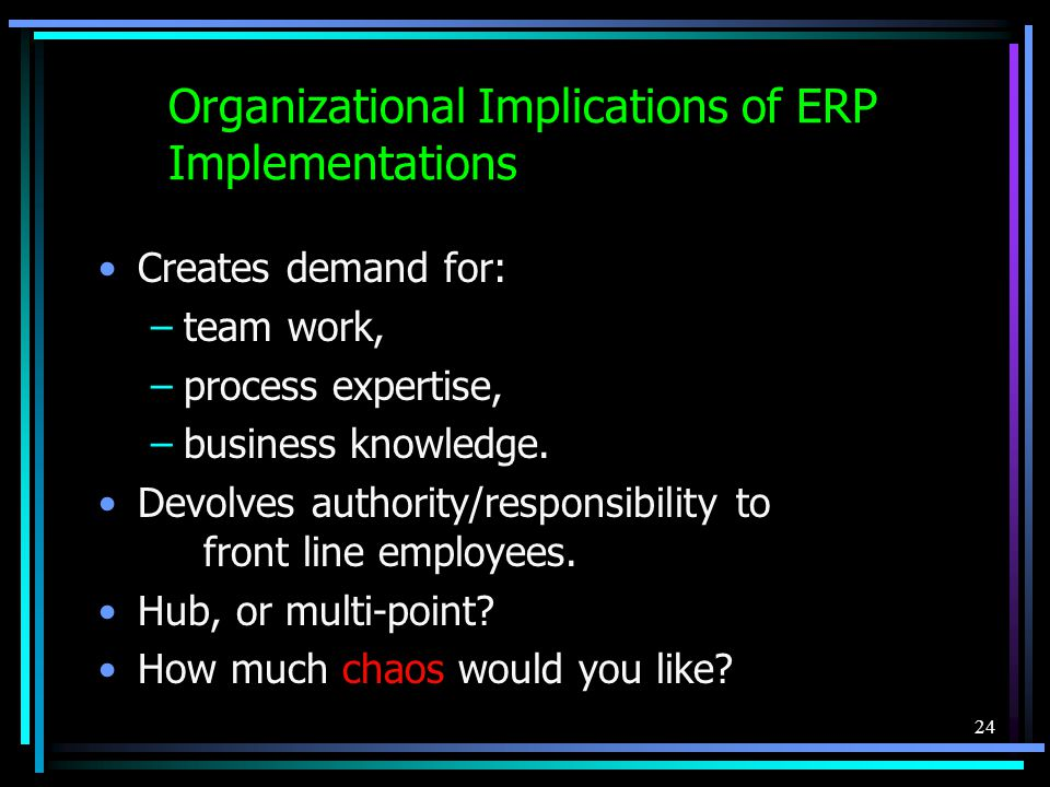 24 Organizational Implications of ERP Implementations Creates demand for: –team work, –process expertise, –business knowledge.