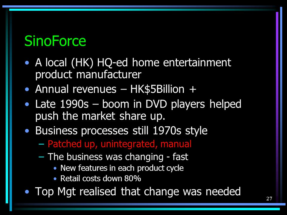 27 SinoForce A local (HK) HQ-ed home entertainment product manufacturer Annual revenues – HK$5Billion + Late 1990s – boom in DVD players helped push the market share up.
