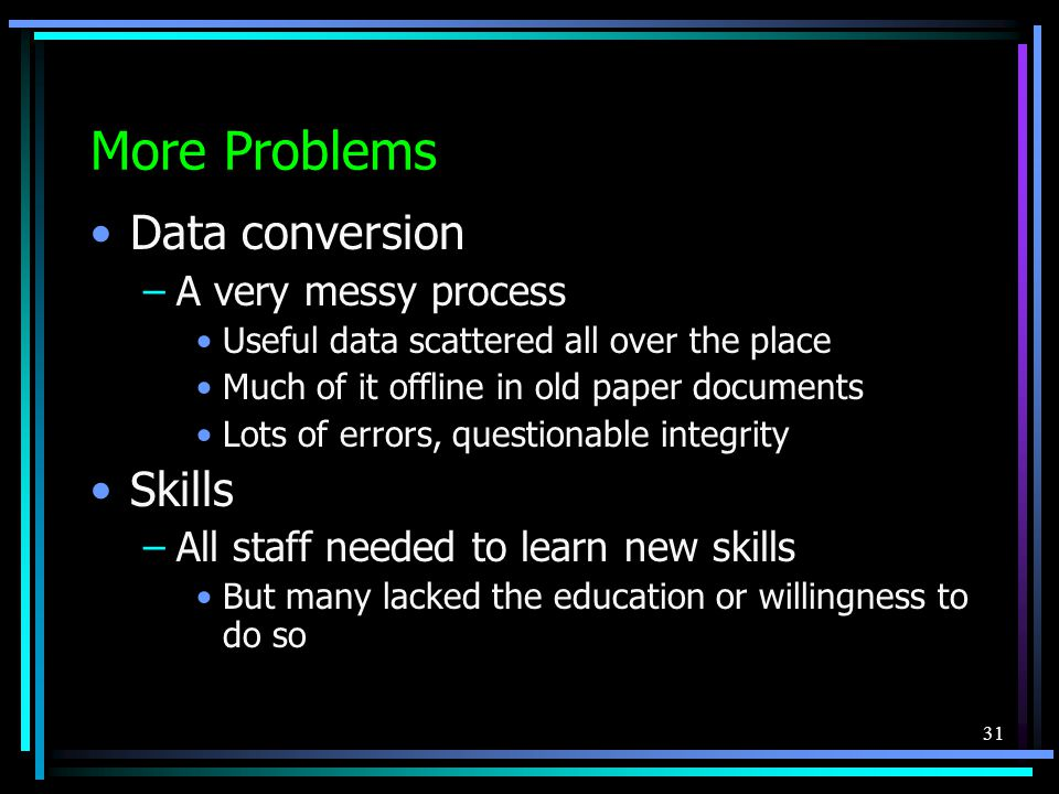 31 More Problems Data conversion –A very messy process Useful data scattered all over the place Much of it offline in old paper documents Lots of errors, questionable integrity Skills –All staff needed to learn new skills But many lacked the education or willingness to do so