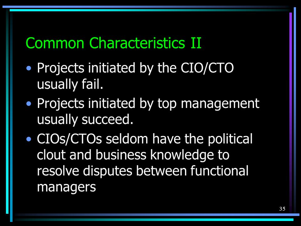 35 Common Characteristics II Projects initiated by the CIO/CTO usually fail.