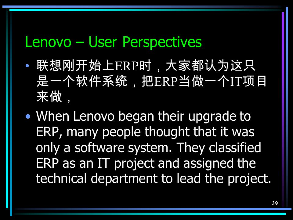 39 Lenovo – User Perspectives 联想刚开始上 ERP 时,大家都认为这只 是一个软件系统,把 ERP 当做一个 IT 项目 来做, When Lenovo began their upgrade to ERP, many people thought that it was only a software system.