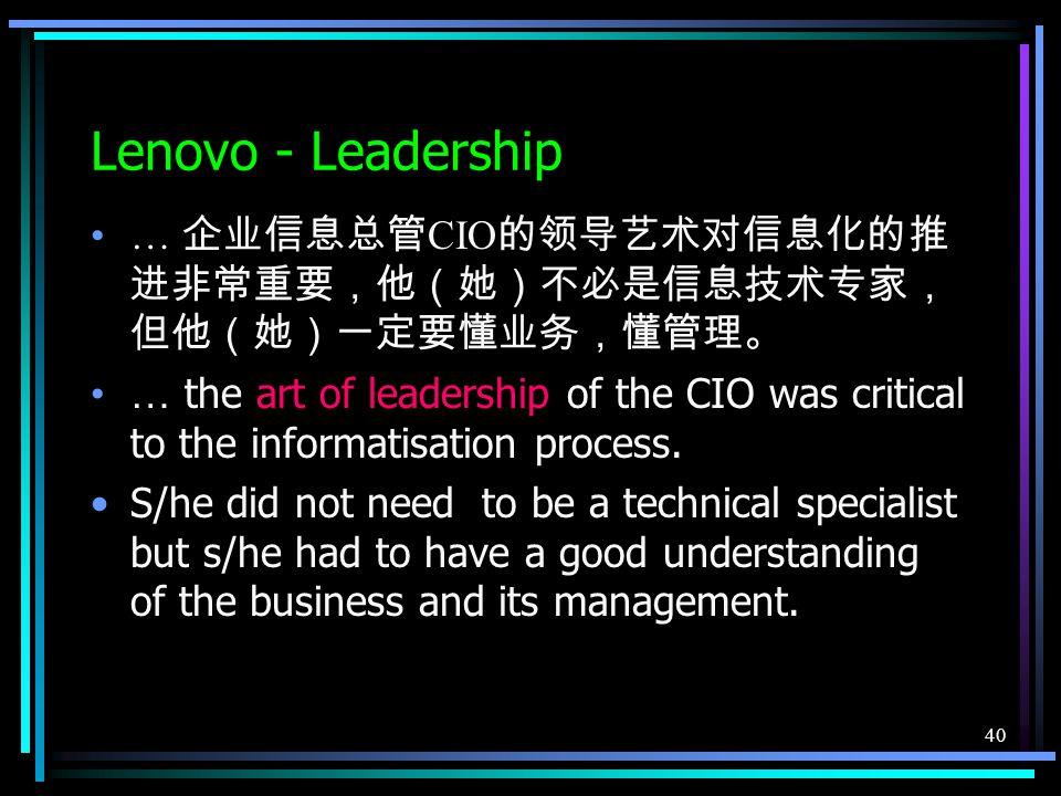40 Lenovo - Leadership … 企业信息总管 CIO 的领导艺术对信息化的推 进非常重要,他(她)不必是信息技术专家, 但他(她)一定要懂业务,懂管理。 … the art of leadership of the CIO was critical to the informatisation process.