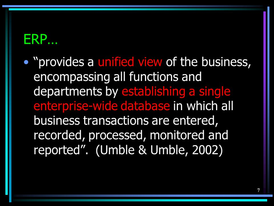 7 ERP… provides a unified view of the business, encompassing all functions and departments by establishing a single enterprise-wide database in which all business transactions are entered, recorded, processed, monitored and reported .