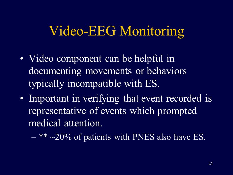Video-EEG Monitoring Video component can be helpful in documenting movements or behaviors typically incompatible with ES.