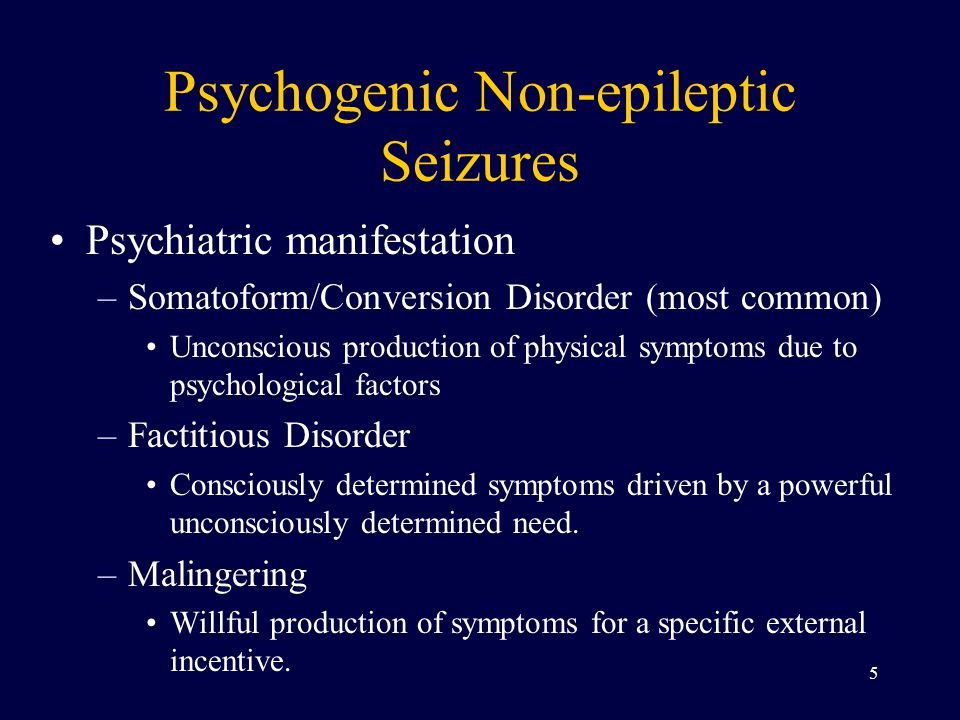 Psychogenic Non-epileptic Seizures Psychiatric manifestation –Somatoform/Conversion Disorder (most common) Unconscious production of physical symptoms due to psychological factors –Factitious Disorder Consciously determined symptoms driven by a powerful unconsciously determined need.