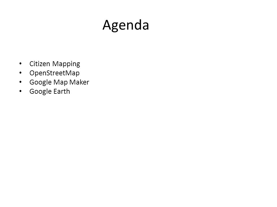 Agenda Citizen Mapping OpenStreetMap Google Map Maker Google Earth