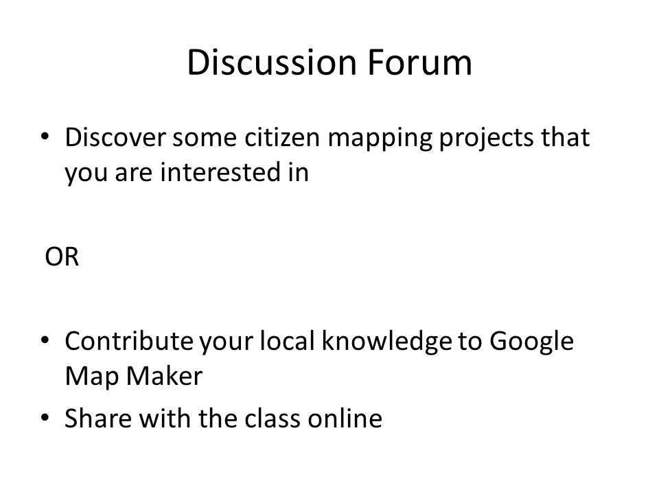 Discussion Forum Discover some citizen mapping projects that you are interested in OR Contribute your local knowledge to Google Map Maker Share with t