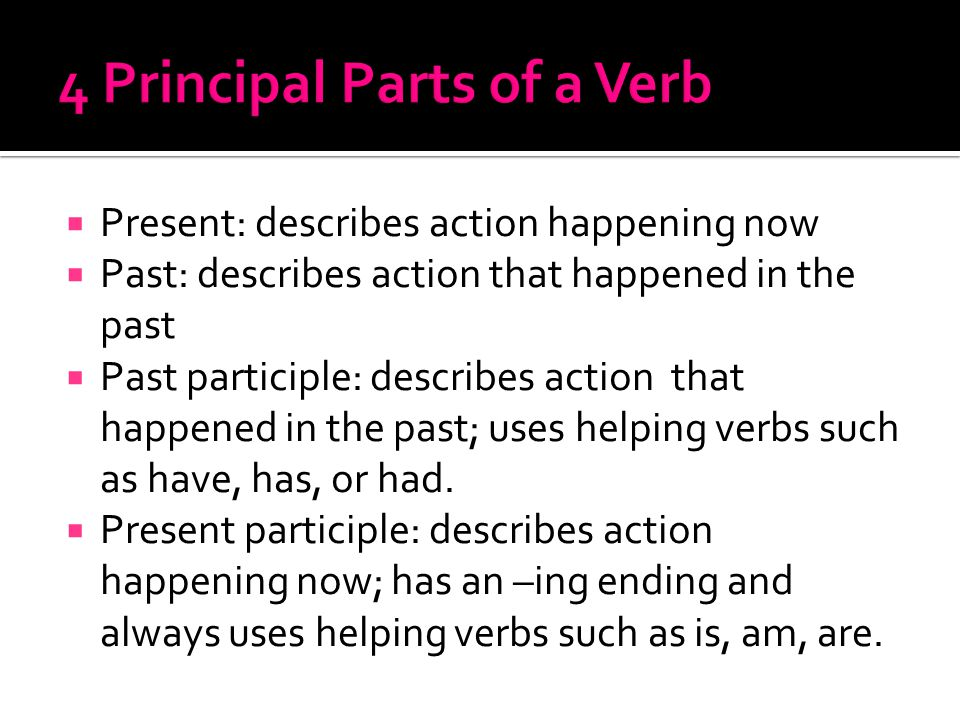  Present: describes action happening now  Past: describes action that happened in the past  Past participle: describes action that happened in the past; uses helping verbs such as have, has, or had.
