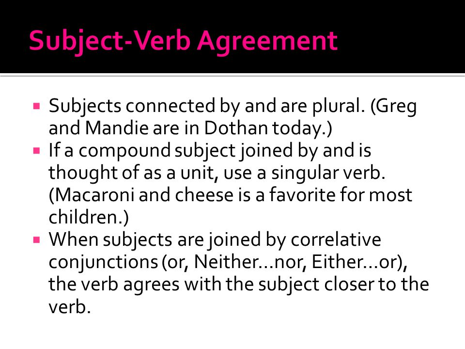  Subjects connected by and are plural. (Greg and Mandie are in Dothan today.)  If a compound subject joined by and is thought of as a unit, use a si