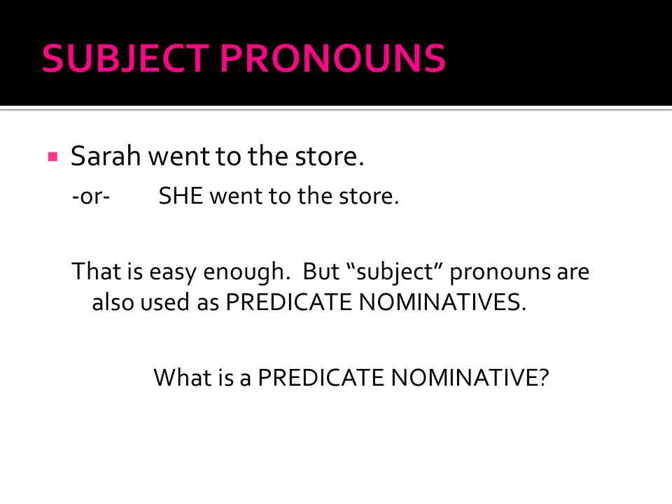""" Sarah went to the store. -or- SHE went to the store. That is easy enough. But """"subject"""" pronouns are also used as PREDICATE NOMINATIVES. What is a P"""
