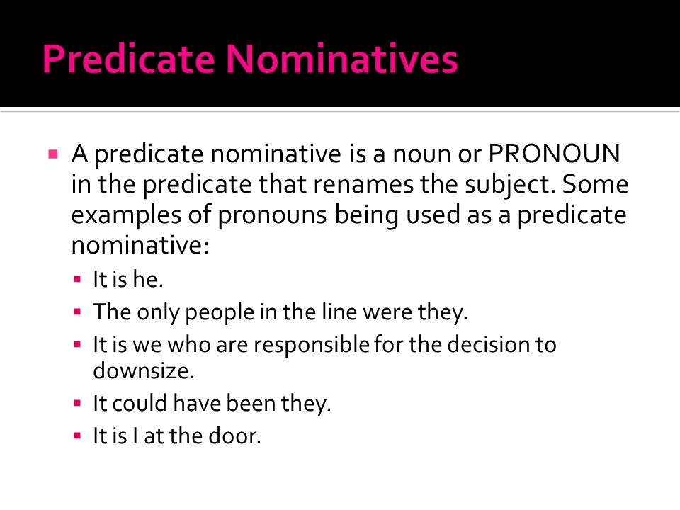  A predicate nominative is a noun or PRONOUN in the predicate that renames the subject. Some examples of pronouns being used as a predicate nominativ