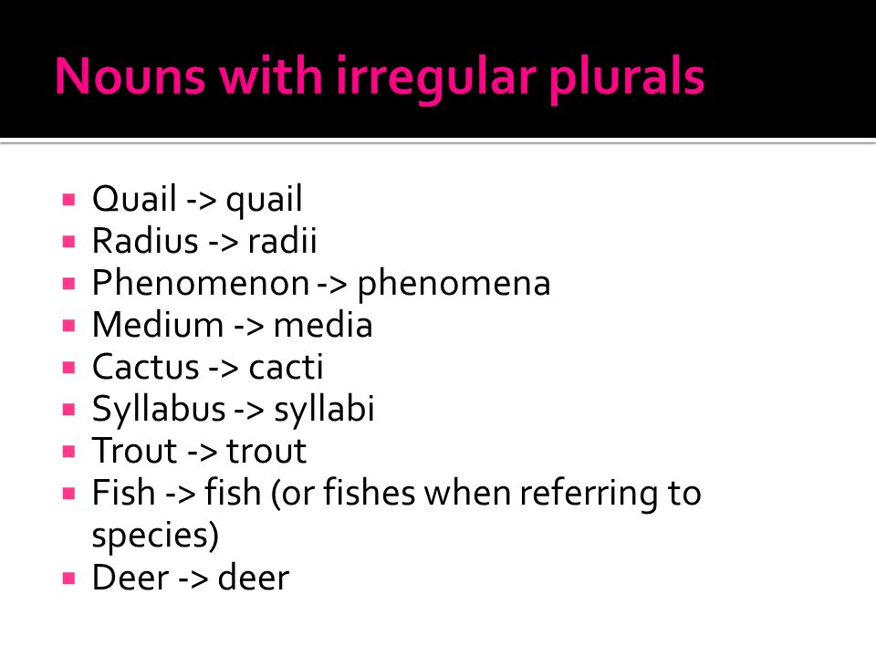  Quail -> quail  Radius -> radii  Phenomenon -> phenomena  Medium -> media  Cactus -> cacti  Syllabus -> syllabi  Trout -> trout  Fish -> fish (or fishes when referring to species)  Deer -> deer