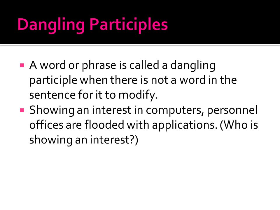  A word or phrase is called a dangling participle when there is not a word in the sentence for it to modify.