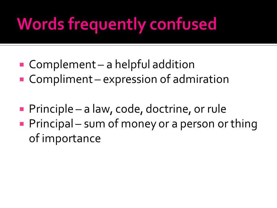  Complement – a helpful addition  Compliment – expression of admiration  Principle – a law, code, doctrine, or rule  Principal – sum of money or a person or thing of importance
