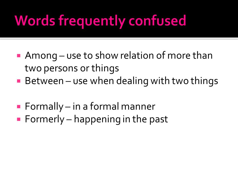  Among – use to show relation of more than two persons or things  Between – use when dealing with two things  Formally – in a formal manner  Formerly – happening in the past