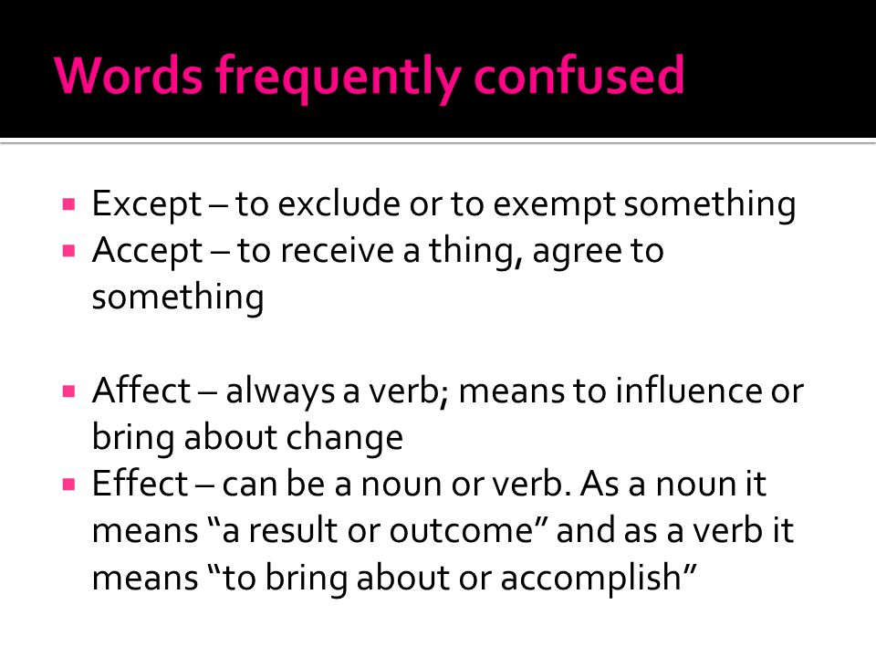  Except – to exclude or to exempt something  Accept – to receive a thing, agree to something  Affect – always a verb; means to influence or bring about change  Effect – can be a noun or verb.