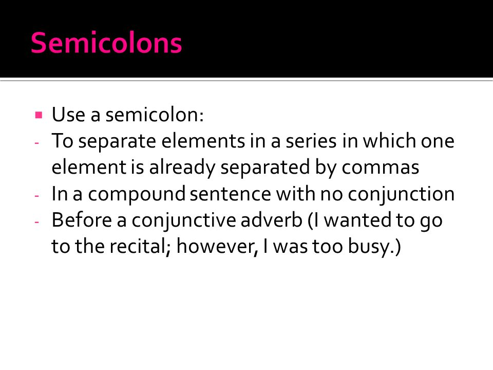  Use a semicolon: - To separate elements in a series in which one element is already separated by commas - In a compound sentence with no conjunction - Before a conjunctive adverb (I wanted to go to the recital; however, I was too busy.)