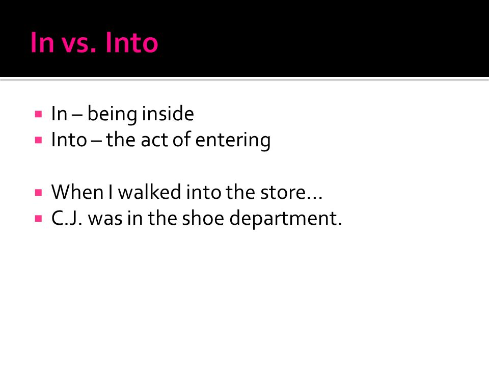  In – being inside  Into – the act of entering  When I walked into the store…  C.J.