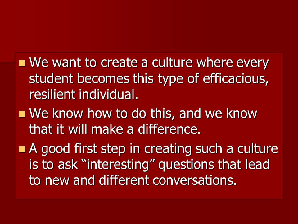 We want to create a culture where every student becomes this type of efficacious, resilient individual.