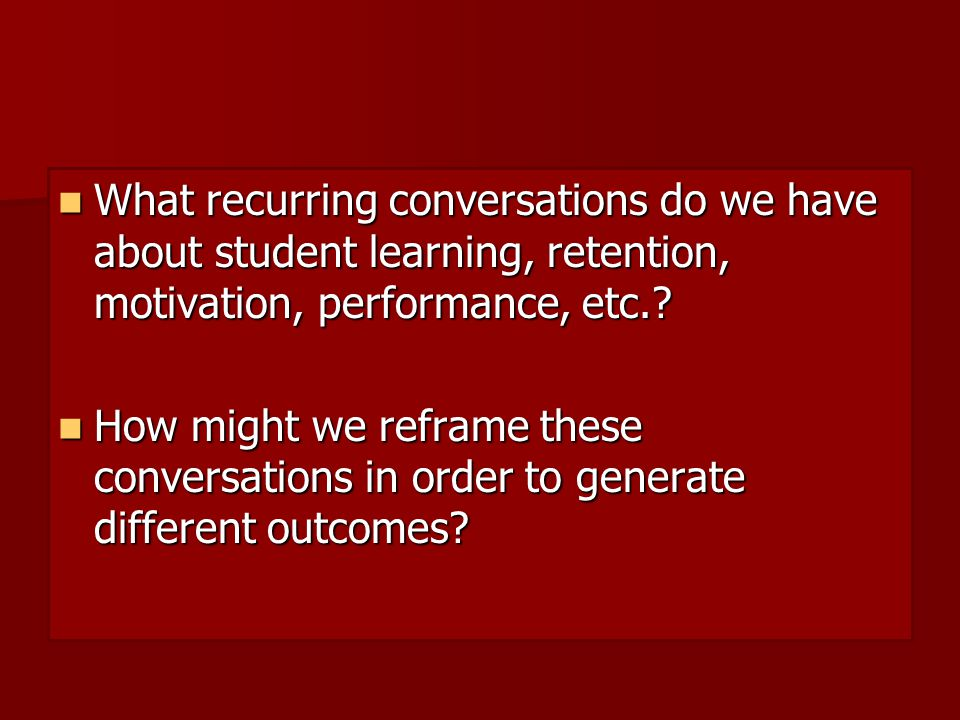 What recurring conversations do we have about student learning, retention, motivation, performance, etc..