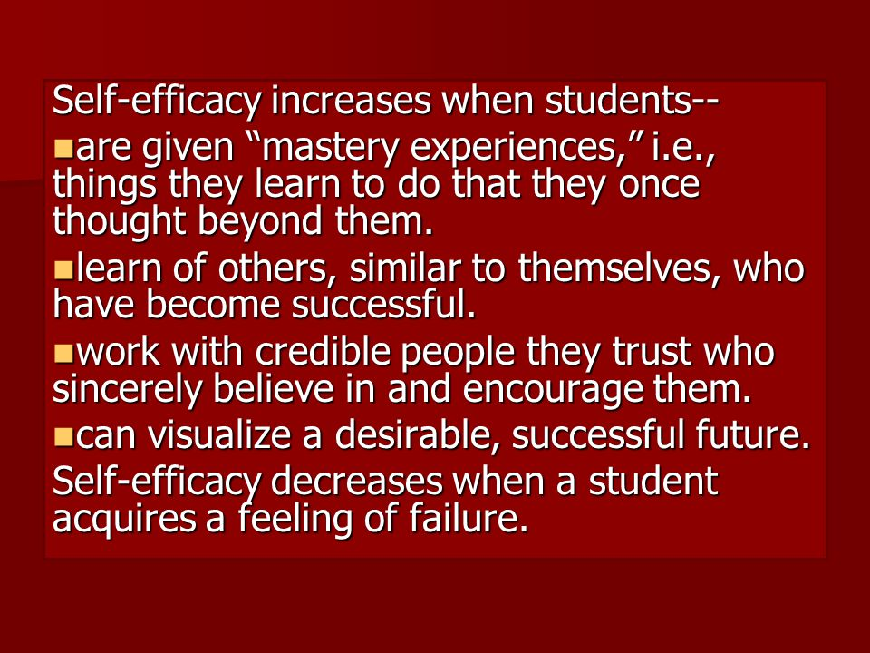 Self-efficacy increases when students-- are given mastery experiences, i.e., things they learn to do that they once thought beyond them.