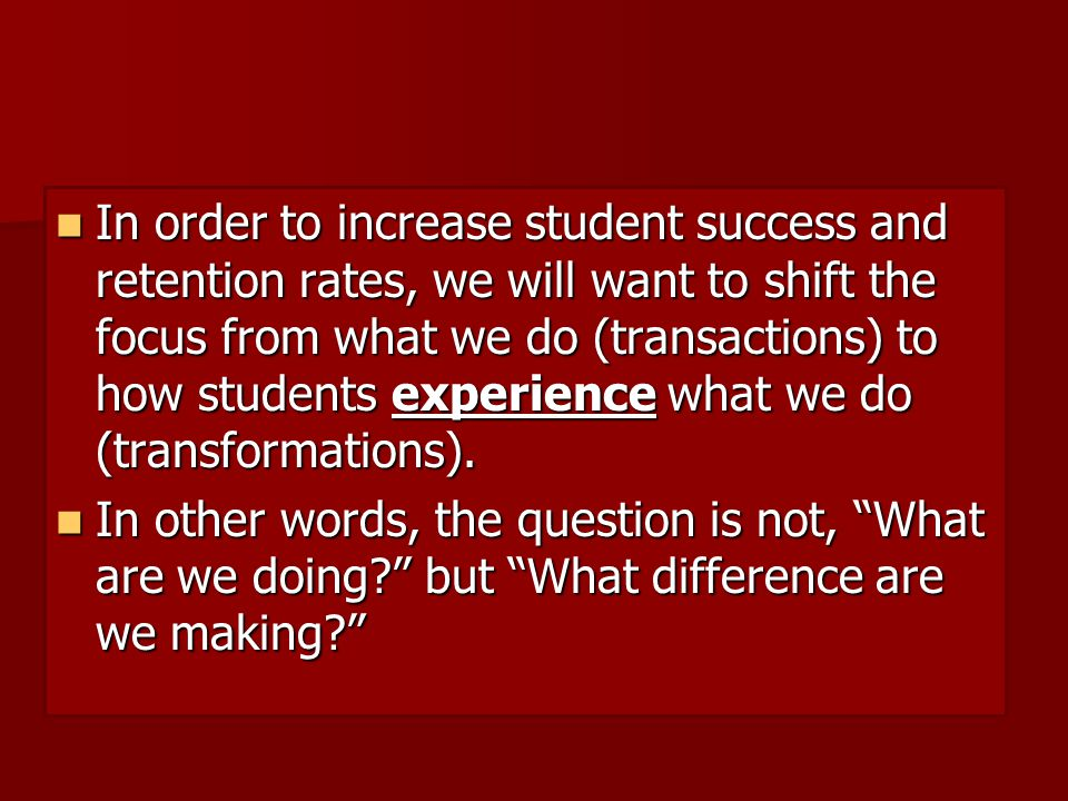 In order to increase student success and retention rates, we will want to shift the focus from what we do (transactions) to how students experience what we do (transformations).