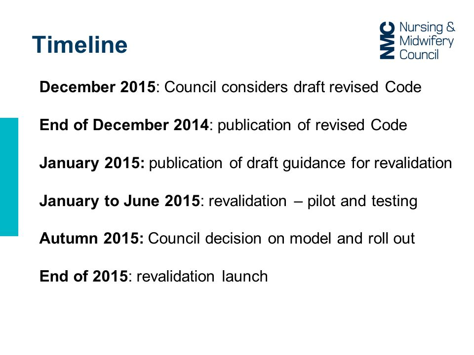 Timeline December 2015: Council considers draft revised Code End of December 2014: publication of revised Code January 2015: publication of draft guidance for revalidation January to June 2015: revalidation – pilot and testing Autumn 2015: Council decision on model and roll out End of 2015: revalidation launch