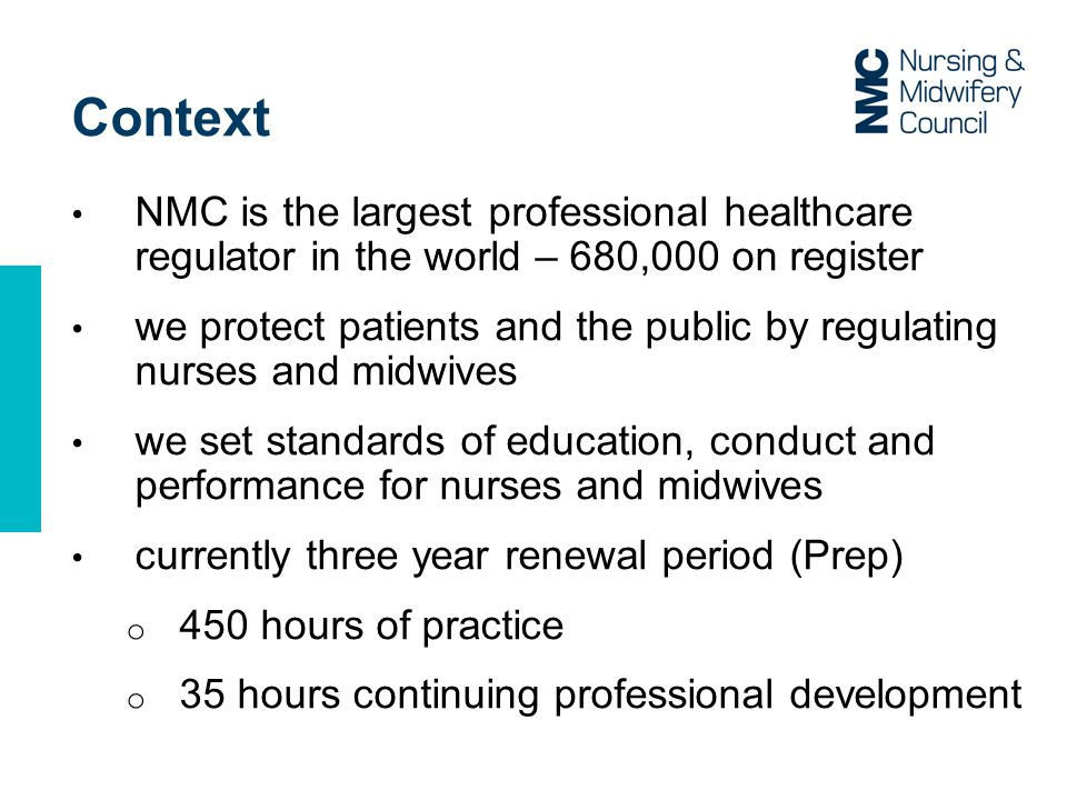 Context NMC is the largest professional healthcare regulator in the world – 680,000 on register we protect patients and the public by regulating nurses and midwives we set standards of education, conduct and performance for nurses and midwives currently three year renewal period (Prep) o 450 hours of practice o 35 hours continuing professional development