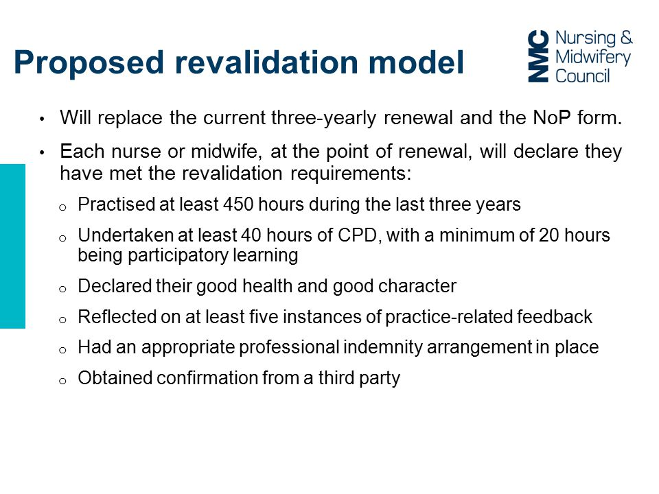 Consultation - part one Online survey (January to March) on the revalidation model and the Code: Focused on operational aspects of the model, gathering intelligence on how it will work across all settings; Gauged initial views on the content of the revised Code Outcomes informed drafting a revised Code and revalidation model development o Promoted through NMC and stakeholder communication channels o Supported by extensive stakeholder engagement