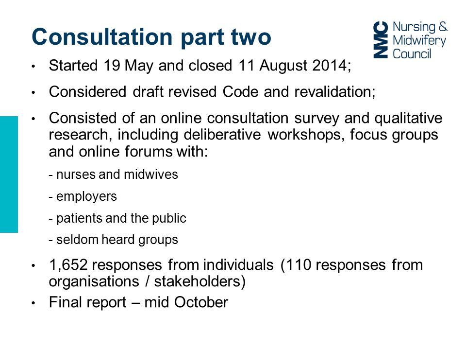 Consultation part two Started 19 May and closed 11 August 2014; Considered draft revised Code and revalidation; Consisted of an online consultation survey and qualitative research, including deliberative workshops, focus groups and online forums with: - nurses and midwives - employers - patients and the public - seldom heard groups 1,652 responses from individuals (110 responses from organisations / stakeholders) Final report – mid October