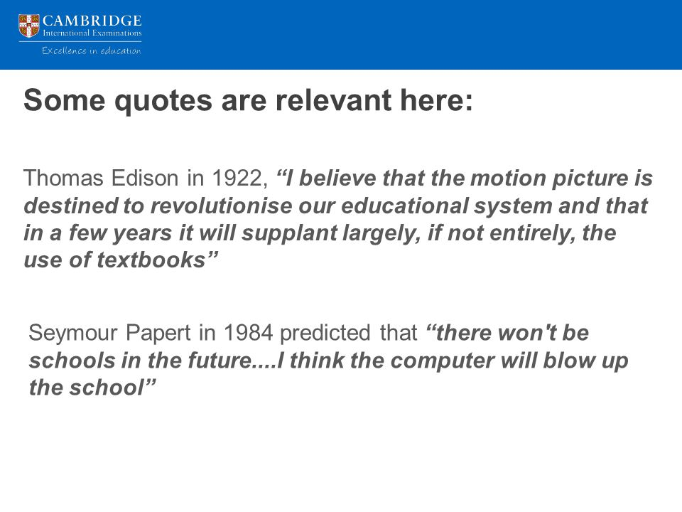 Some quotes are relevant here: Thomas Edison in 1922, I believe that the motion picture is destined to revolutionise our educational system and that in a few years it will supplant largely, if not entirely, the use of textbooks Seymour Papert in 1984 predicted that there won t be schools in the future....I think the computer will blow up the school