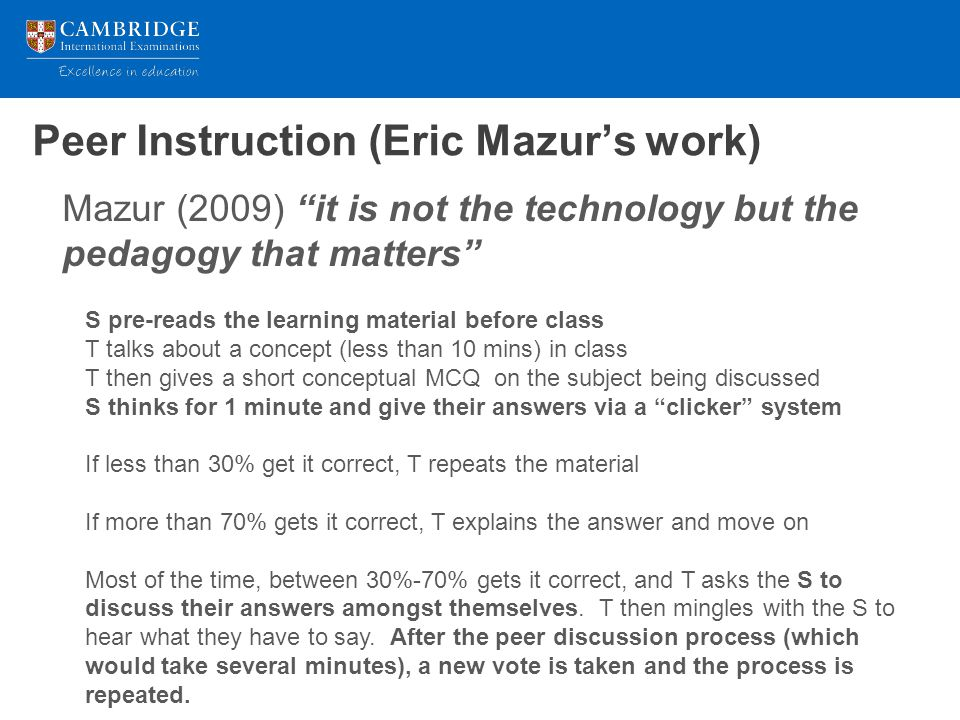 Peer Instruction (Eric Mazur's work) Mazur (2009) it is not the technology but the pedagogy that matters S pre-reads the learning material before class T talks about a concept (less than 10 mins) in class T then gives a short conceptual MCQ on the subject being discussed S thinks for 1 minute and give their answers via a clicker system If less than 30% get it correct, T repeats the material If more than 70% gets it correct, T explains the answer and move on Most of the time, between 30%-70% gets it correct, and T asks the S to discuss their answers amongst themselves.