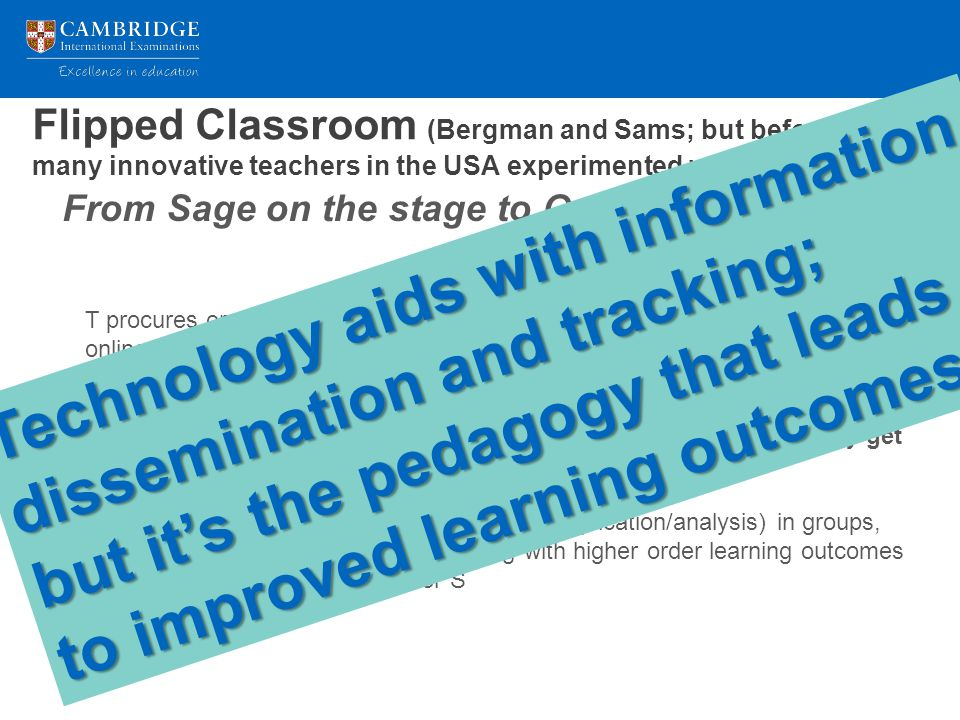 Flipped Classroom (Bergman and Sams; but before them, many innovative teachers in the USA experimented with) T procures or produces videos/PPT narration of lessons and creates basic online quizzes to ensure S has knowledge and comprehension of the content S reviews the material before attending class, and ensures that they get most of the questions correct In class, S works on higher order problems (application/analysis) in groups, and T is able to spend more time dealing with higher order learning outcomes and spend more time with weaker S From Sage on the stage to Guide on the side Technology aids with information dissemination and tracking; but it's the pedagogy that leads to improved learning outcomes