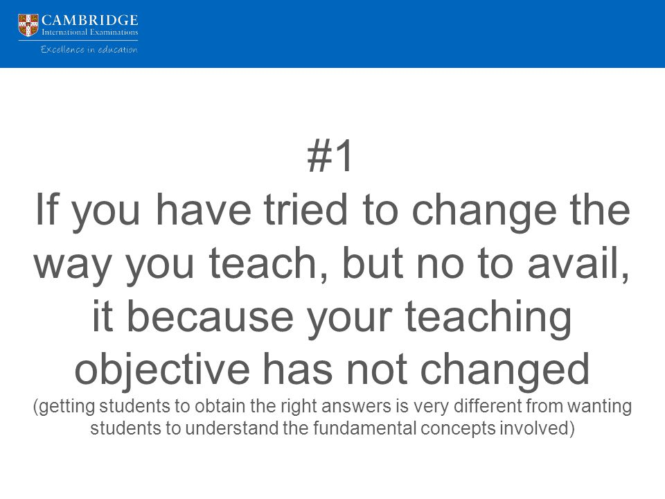 #1 If you have tried to change the way you teach, but no to avail, it because your teaching objective has not changed (getting students to obtain the right answers is very different from wanting students to understand the fundamental concepts involved)