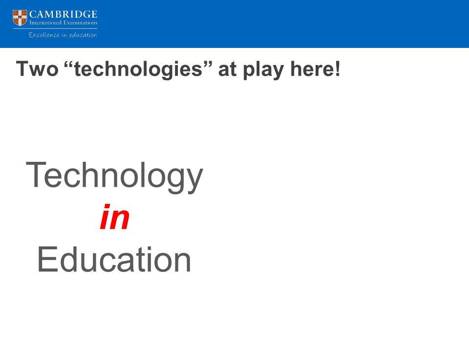 Two technologies at play here! Technology in Education