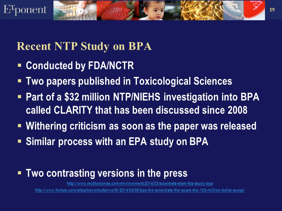 19 Recent NTP Study on BPA  Conducted by FDA/NCTR  Two papers published in Toxicological Sciences  Part of a $32 million NTP/NIEHS investigation into BPA called CLARITY that has been discussed since 2008  Withering criticism as soon as the paper was released  Similar process with an EPA study on BPA  Two contrasting versions in the press http://www.motherjones.com/environment/2014/03/scientists-slam-fda-study-bpa http://www.forbes.com/sites/trevorbutterworth/2014/04/09/bpa-the-scientists-the-scare-the-100-million-dollar-surge/