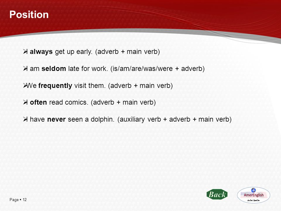 Page  12 Position  I always get up early. (adverb + main verb)  I am seldom late for work. (is/am/are/was/were + adverb)  We frequently visit them