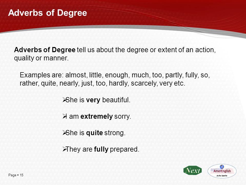 Page  15 Adverbs of Degree Adverbs of Degree tell us about the degree or extent of an action, quality or manner. Examples are: almost, little, enough
