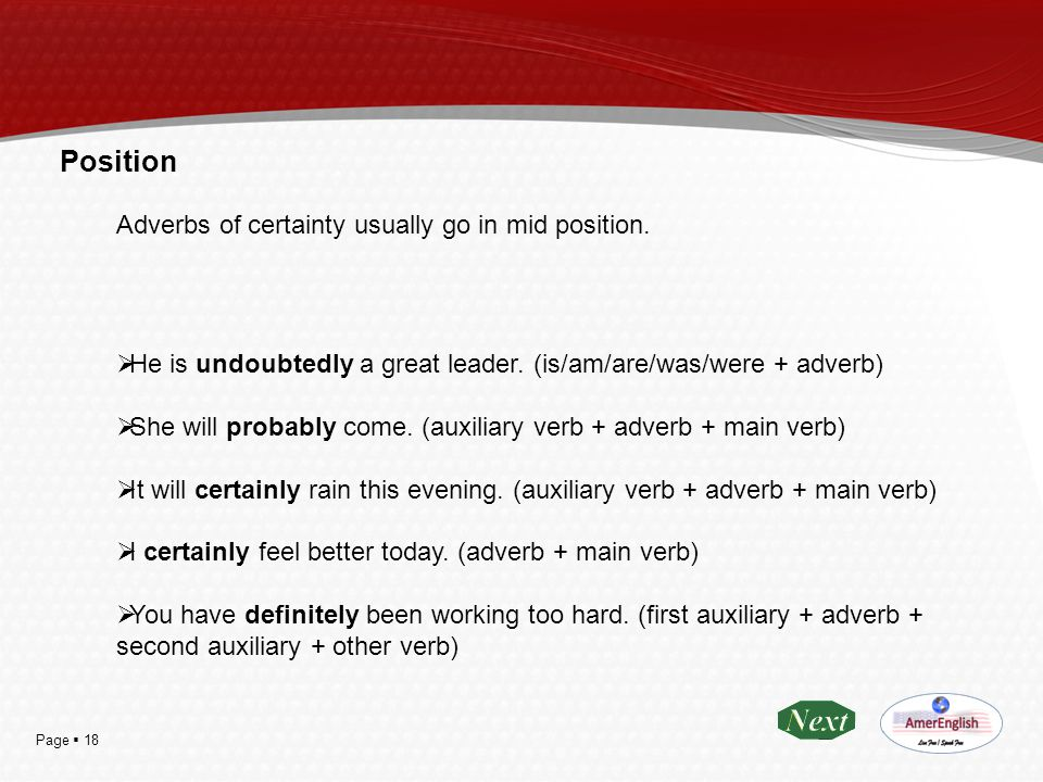 Page  18 Position Adverbs of certainty usually go in mid position.  He is undoubtedly a great leader. (is/am/are/was/were + adverb)  She will proba