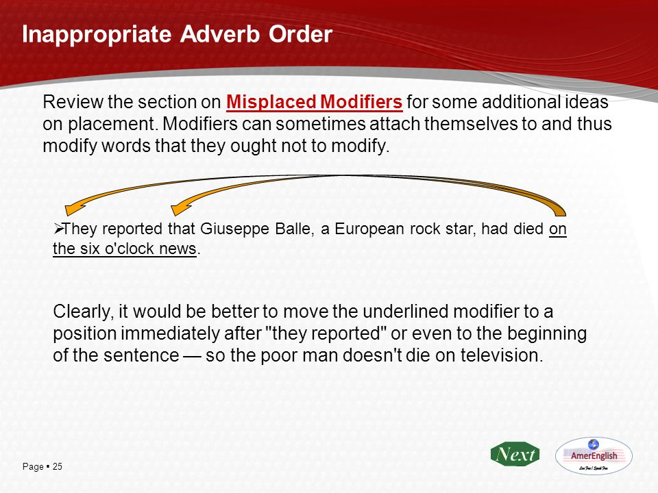 Page  25 Inappropriate Adverb Order Review the section on Misplaced Modifiers for some additional ideas on placement. Modifiers can sometimes attach
